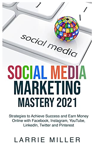 Social Media Marketing Mastery 2021: Strategies to Achieve Success and Earn Money Online with Facebook, Instagram, YouTube, LinkedIn, Twitter and Pinterest