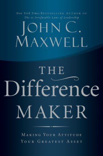 Ebook The Difference Maker Making Your Attitude Your Greatest Asset By John C Maxwell