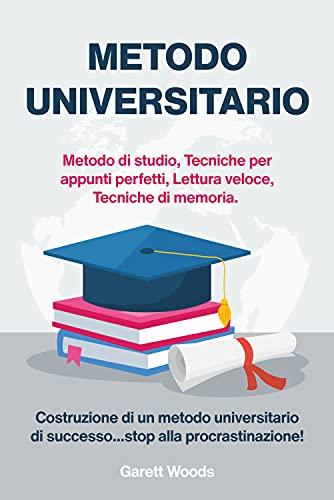 Metodo Universitario: Metodo di studio, Tecniche per appunti perfetti, Lettura veloce, Tecniche di memoria. Costruzione di un metodo universitario di successo…stop alla procrastinazione!