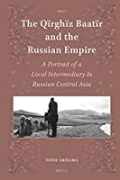 The Q?rgh?z Baatïr and the Russian Empire: A Portrait of a Local Intermediary in Russian Central Asia (Islamic Area Studies)