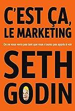 C'est ça, le marketing - On ne vous verra pas tant que vous n'aurez pas appris à voir de Seth Godin