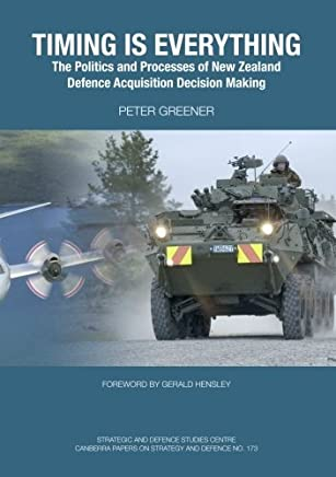 Timing is Everything: The Politics and Processes of New Zealand Defence Acquisition Decision Making by Peter Greener (19-Jan-2012) Paperback