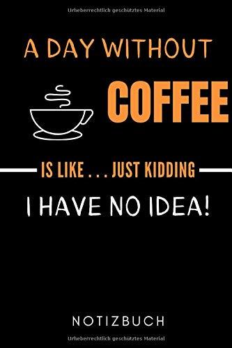 A DAY WITHOUT COFFEE IS LIKE... JUST KIDDING I HAVE NO IDEA! NOTIZBUCH: A5 Notizbuch LINIERT Geschenk für Kaffeeliebhaber | Kaffeezubehör | Kaffee ... für Frauen Männer | Barista Zubehör | Journal