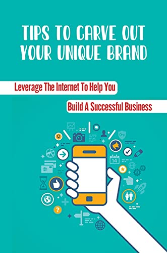 Tips To Carve Out Your Unique Brand: Leverage The Internet To Help You Build A Successful Business: Build A Successful Business (English Edition)