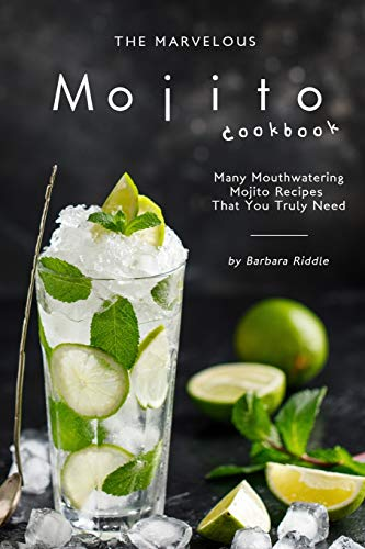The Marvelous Mojito Cookbook: Many Mouthwatering Mojito Recipes That You Truly Need
