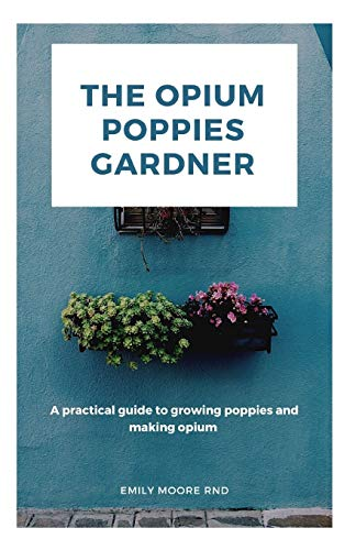 THE OPIUM POPPIES GARDNER: A practical guide to growing poppies and making opium