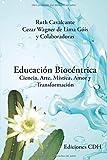 EDUCACIÓN BIOCÉNTRICA: CIENCIA, ARTE, MÍSTICA, AMOR Y TRANSFORMACIÓN (Spanish Edition)