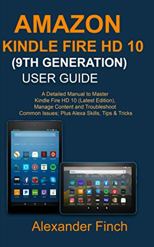AMAZON KINDLE FIRE HD 10 (9TH GENERATION) USER GUIDE: A Detailed Manual to Master Kindle Fire HD 10 (Latest Edition), Manage Content and Troubleshoot Common Issues; Plus Alexa Skills, Tips & Tricks