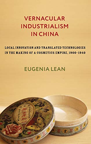 Vernacular Industrialism in China: Local Innovation and Translated Technologies in the Making of a Cosmetics Empire, 19001940 (Studies of the Weatherhead East Asian Institute, Columbia University)