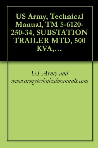 US Army, Technical Manual, TM 5-6120-250-34, SUBSTATION TRAILER MTD, 500 KVA, AC, 416Y/240 V, 208Y/120 V, 3 PHASE, 50/6, (AVIONICS MODEL 950-2200A), (FSN (English Edition)