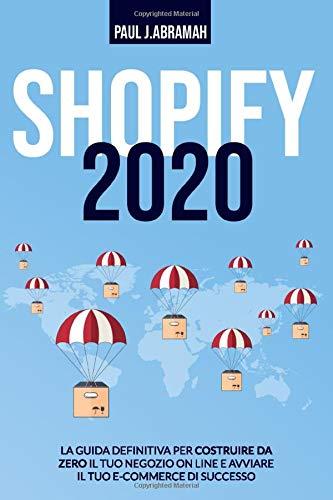 Shopify 2020: La Guida Definitiva Per Costruire Da Zero Il Tuo Negozio On Line E Avviare Il Tuo E-Commerce Di Successo PAUL J.
