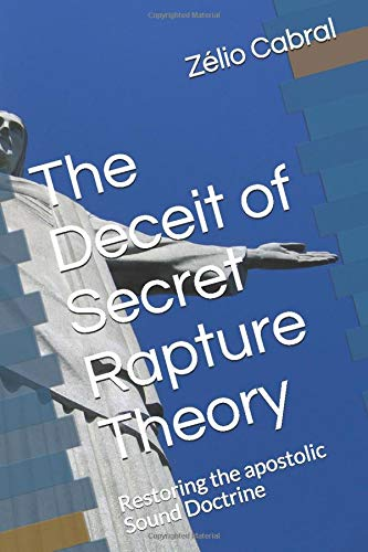 The Deceit of Secret Rapture Theory: Restoring the apostolic Sound Doctrine