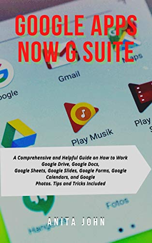 Google Apps - Now G Suite: A Comprehensive and Helpful Guide on How to Work Google...