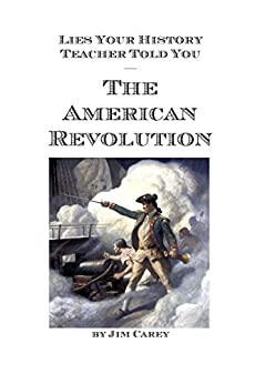 Lies Your History Teacher Told You: The American Revolution by [Jim Carey]
