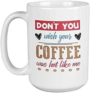 Don't You Wish Your Coffee Was Hot Like Me. Funny Song Lyrics Pun Coffee & Tea Gift Mug For Lady Friends, Colleagues, Neighbors, Besties, Sisters, Girl Cousins, Or Joyful Women Who Love Coffee (15oz)