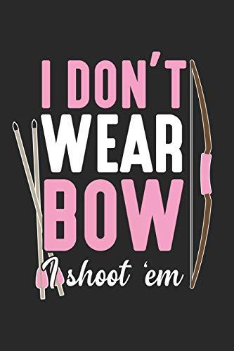 I don't wear bow I shoot 'em: Bogenschießen Mädchen Bogenjagd Weibliche Bogenjägerin Pfeiljäger Pfeil Notizbuch liniert DIN A5 - 120 Seiten für ... | Organizer Schreibheft Planer Tagebuch
