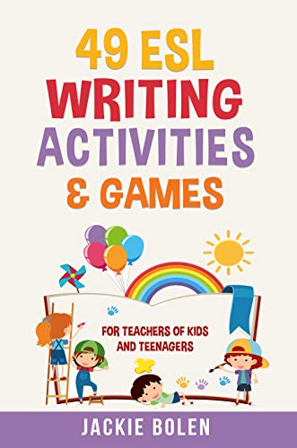 49 ESL Writing Activities & Games: For Teachers of Kids and Teenagers Who Want to Have Better...
