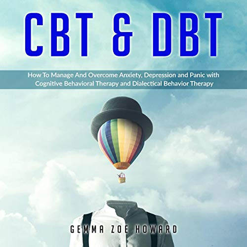 CBT & DBT: How to Manage and Overcome Anxiety, Depression and Panic with Cognitive Behavioral Therapy and Dialectical Behavior Therapy