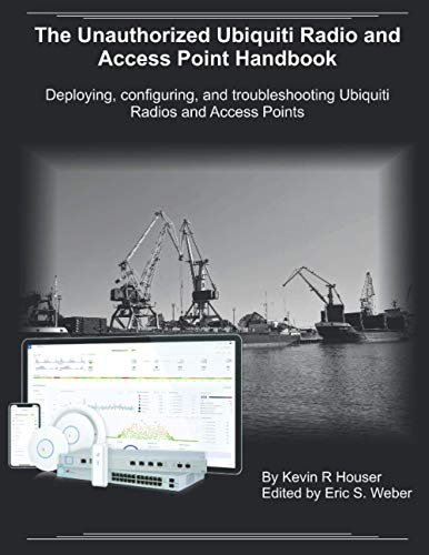 The Unauthorized Ubiquiti Radio and Access Point Handbook: Deploying, configuring, and troubleshooting Ubiquiti Radios and Access Points