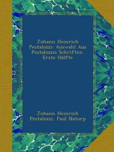 Johann Heinrich Pestalozzi: Auswahl Aus Pestalozzis Schriften. Erste Hälfte