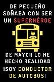 De Pequeño Soñaba Con Ser Un Superhéroe. De Mayor Lo He Hecho Realidad ¡Soy Conductor De Autobús!: Cuaderno De Notas Ideal Para Conductores De Autobús - 120 Páginas