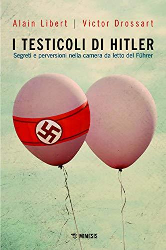 I testicoli di Hitler. Segreti e perversioni nella camera da letto del Führer
