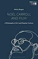 Noël Carroll and Film: A Philosophy of Art and Popular Culture (Film Thinks)
