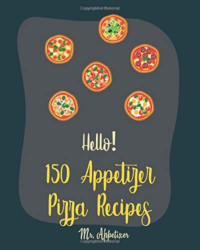 Hello! 150 Appetizer Pizza Recipes: Best Appetizer Pizza Cookbook Ever For Beginners [Pan Pizza Cookbook, Grill Pizza Cookbook, Pizza Oven, Pizza Dough Cookbook, Italian Appetizer Cookbook] [Book 1]