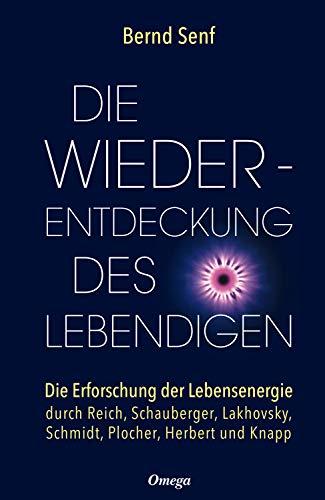 Die Wiederentdeckung des Lebendigen: Die Erforschung der Lebensenergie durch Reich, Schauberger, Lakhovsky, Schmidt, Plocher, Herbert und Knapp