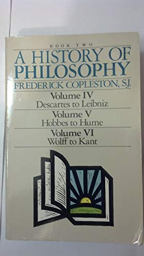 A History of Philosophy (Book Two: Volume IV - Descartes to Leibniz; Volume V - Hobbes to Hume; Volume VI - Wolff to Kant)