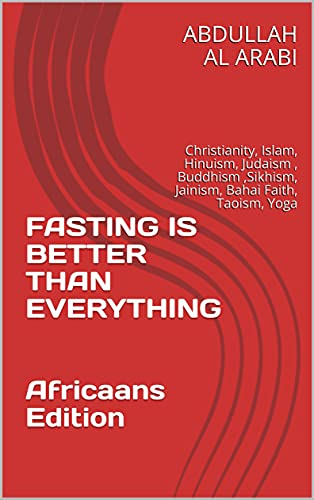 FASTING IS BETTER THAN EVERYTHING Africaans Edition: Christianity, Islam, Hinuism, Judaism , Buddhism ,Sikhism, Jainism, Bahai Faith, Taoism, Yoga (Afrikaans Edition)
