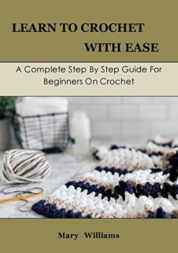 Learn To Crochet With Ease: A Complete Step By Step Guide For Beginners On Crochet (English Edition)