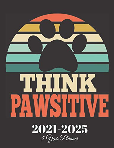 Think Pawsitive 5 year planner 2021-2025: Funny Vintage Dog lover Quote, 60 Months Calendar, Five Year Monthly Appointment Notebook diary, Agenda ... With Holidays , Gift For Dog Owners