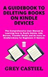 A GUIDEBOOK TO DELETING BOOKS ON KINDLE DEVICES: The Comprehensive User Manual to Learning how to Easily Delete, Add, Borrow, Transfer Books and do more on Kindle/Library for Beginners & Seniors