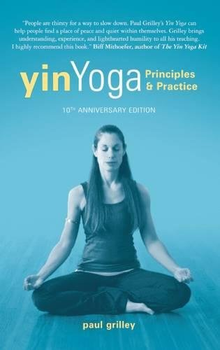 Yin Yoga: Principles and Practice — 10th Anniversary Edition: Principles and Practice a 10th Anniversary Edition