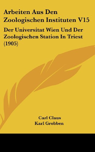 Arbeiten Aus Den Zoologischen Instituten V15: Der Universitat Wien Und Der Zoologischen Station in Triest (1905)