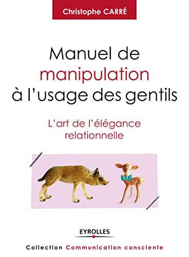 Manuel de manipulation à l'usage des gentils: L'art de l'élégance relationnelle.