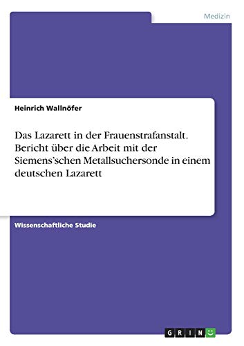 Das Lazarett in der Frauenstrafanstalt. Bericht über die Arbeit mit der Siemens'schen Metallsuchersonde in einem deutschen Lazarett