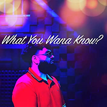What You Wanna Know?