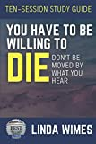 TEN SESSION STUDY GUIDE: YOU HAVE TO BE WILLING TO DIE: DON'T BE MOVED BY WHAT YOU HEAR
