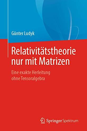 Relativitätstheorie nur mit Matrizen: Eine exakte Herleitung ohne Tensoralgebra