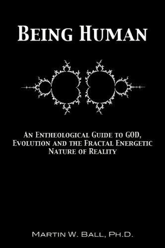 Being Human: An Entheological Guide to God, Evolution, and the Fractal Energetic...