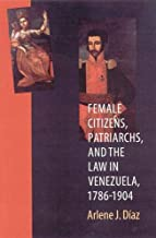 Female Citizens, Patriarchs, and the Law in Venezuela, 1786-1904 (Engendering Latin America)