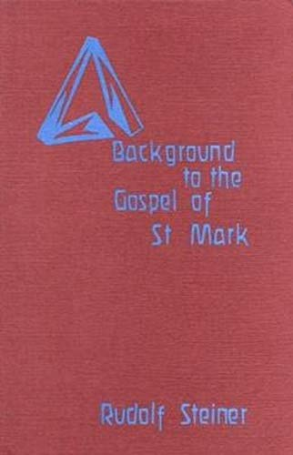 Background to the Gospel of St. Mark: 13 Lectures Given in Berlin, Munich, Hanover and Coblenz, Between 17th October, 1910 and 10th June, 1911