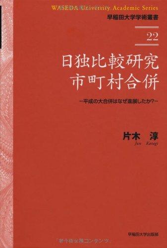 日独比較研究 市町村合併 ― 平成の大合併はなぜ進展したか (早稲田大学学術叢書)