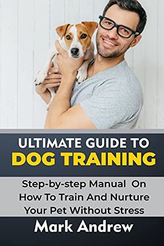 ULTIMATE GUIDE TO DOG TRAINING: Step-by-step Manual On How To Train And Nurture Your Pet Without Stress