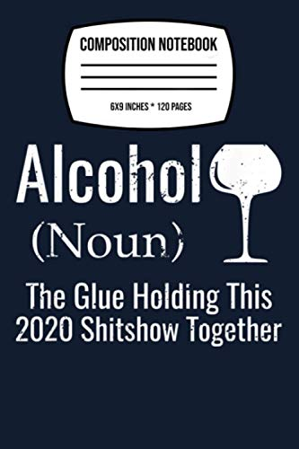 Composition Notebook: Alcohol The Glues Holding This 2020 Shitshow Together Funny 120 Wide Lined Pages - 6