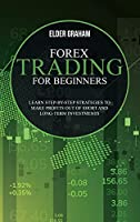Forex Trading for beginners: Learn Step-By-Step Strategies to Make Profits Out of Short and Long-Term Investments