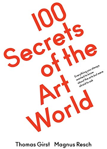 100 Secrets of the Art World. Everything you always wanted to know about the arts but were afraid to ask: Everything You Always Wanted to Know from ... and Curators, But Were Afraid to Ask