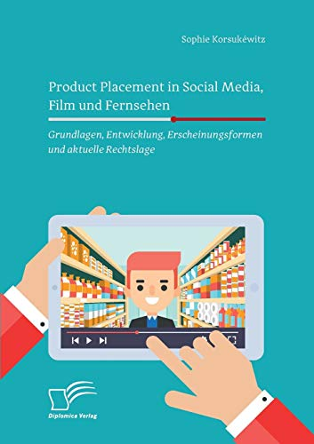 Product Placement in Social Media, Film und Fernsehen: Grundlagen, Entwicklung, Erscheinungsformen und aktuelle Rechtslage: Grundlagen, Entwicklung, Erscheinungsformen und aktuelle Rechtslage